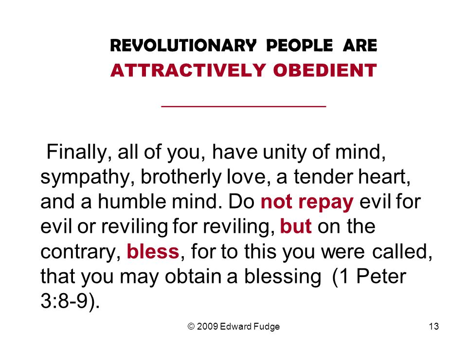 REVOLUTIONARY PEOPLE ARE ATTRACTIVELY OBEDIENT __________________ Finally, all of you, have unity of mind, sympathy, brotherly love, a tender heart, and a humble mind.