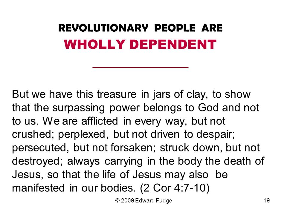 REVOLUTIONARY PEOPLE ARE WHOLLY DEPENDENT _________________ But we have this treasure in jars of clay, to show that the surpassing power belongs to God and not to us.