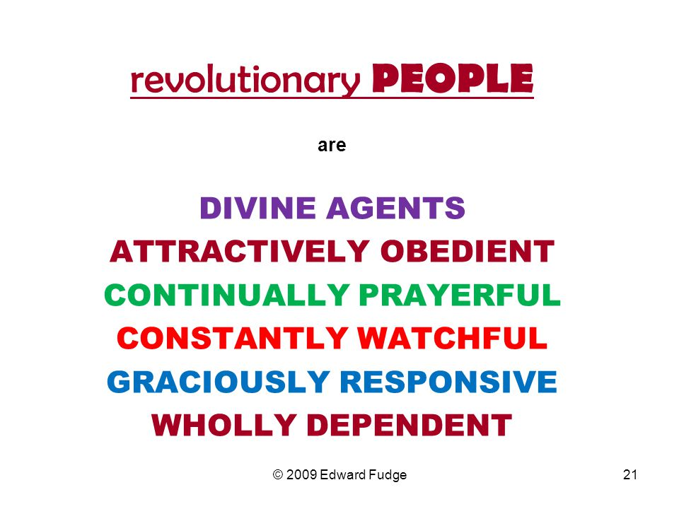 revolutionary PEOPLE are DIVINE AGENTS ATTRACTIVELY OBEDIENT CONTINUALLY PRAYERFUL CONSTANTLY WATCHFUL GRACIOUSLY RESPONSIVE WHOLLY DEPENDENT 21© 2009 Edward Fudge
