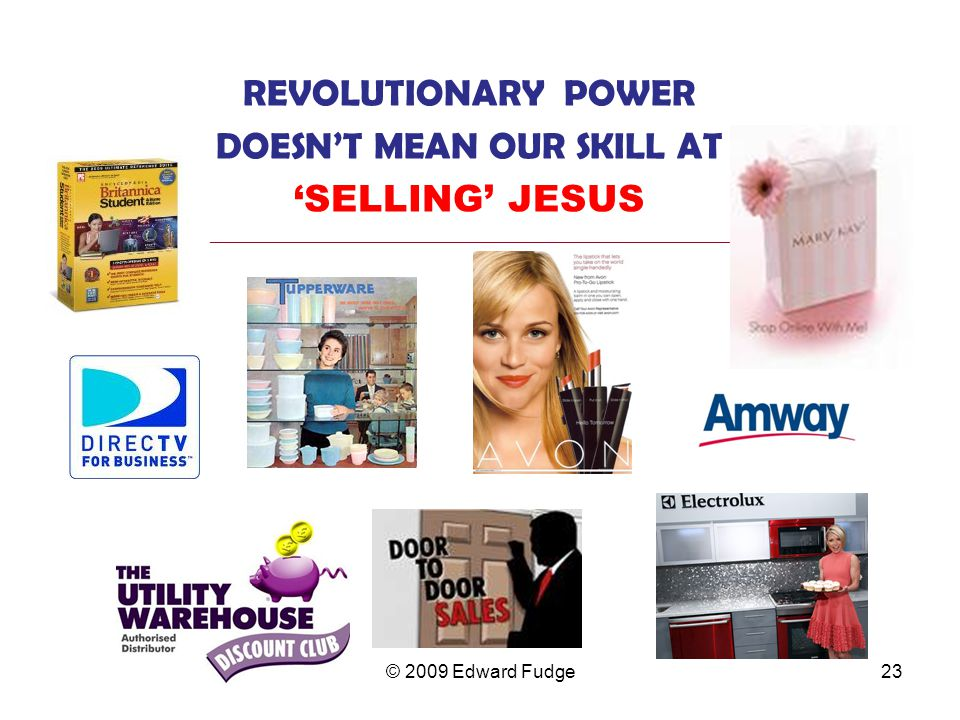 REVOLUTIONARY POWER DOESN'T MEAN OUR SKILL AT 'SELLING' JESUS _________________________________________________________________ 23© 2009 Edward Fudge