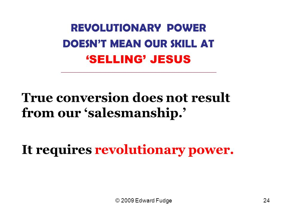 REVOLUTIONARY POWER DOESN'T MEAN OUR SKILL AT 'SELLING' JESUS _________________________________________________________________ True conversion does not result from our 'salesmanship.' It requires revolutionary power.