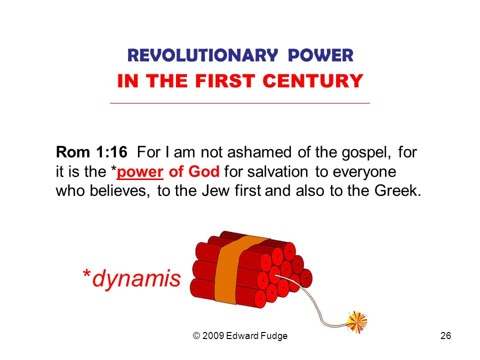 REVOLUTIONARY POWER IN THE FIRST CENTURY _________________________________________________________________ Rom 1:16 For I am not ashamed of the gospel, for it is the *power of God for salvation to everyone who believes, to the Jew first and also to the Greek.