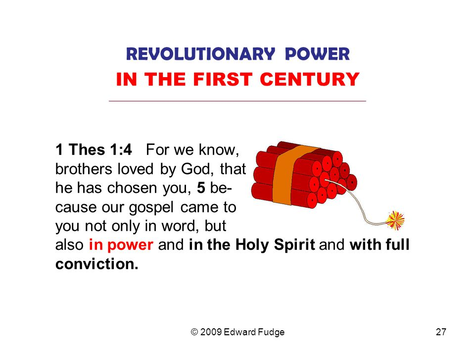 REVOLUTIONARY POWER IN THE FIRST CENTURY _________________________________________________________________ 1 Thes 1:4 For we know, brothers loved by God, that he has chosen you, 5 be- cause our gospel came to you not only in word, but also in power and in the Holy Spirit and with full conviction.