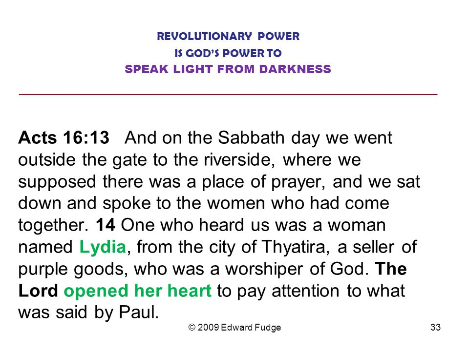 REVOLUTIONARY POWER IS GOD'S POWER TO SPEAK LIGHT FROM DARKNESS ________________________________________________________________ Acts 16:13 And on the Sabbath day we went outside the gate to the riverside, where we supposed there was a place of prayer, and we sat down and spoke to the women who had come together.