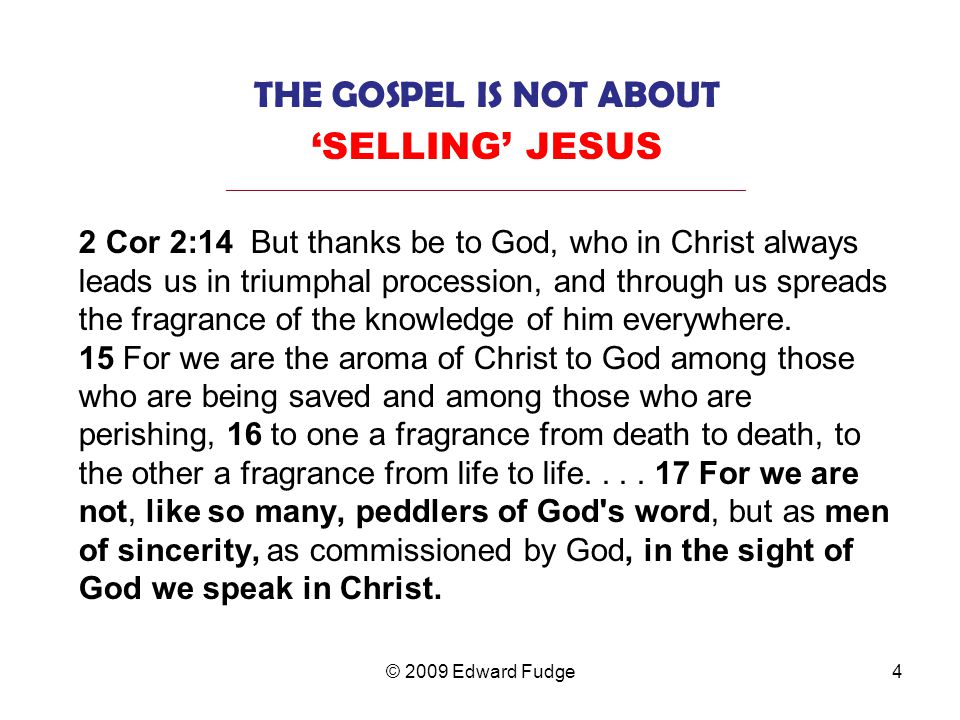THE GOSPEL IS NOT ABOUT 'SELLING' JESUS _________________________________________________________________ 2 Cor 2:14 But thanks be to God, who in Christ always leads us in triumphal procession, and through us spreads the fragrance of the knowledge of him everywhere.