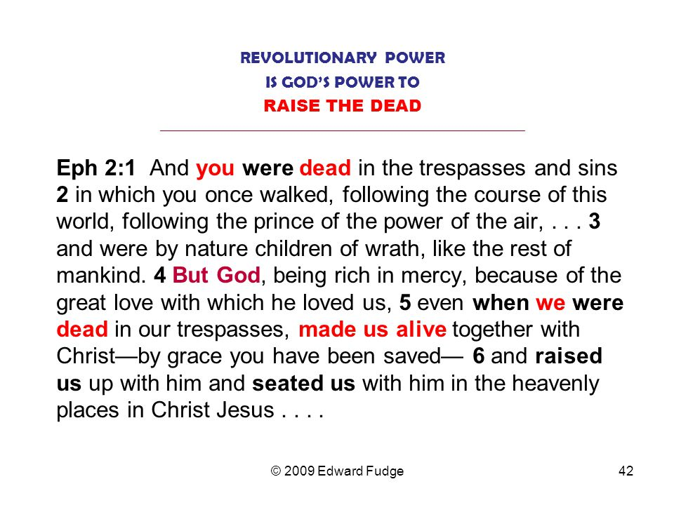 REVOLUTIONARY POWER IS GOD'S POWER TO RAISE THE DEAD _________________________________________________________________ Eph 2:1 And you were dead in the trespasses and sins 2 in which you once walked, following the course of this world, following the prince of the power of the air,...