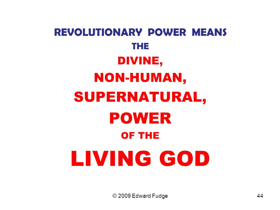 REVOLUTIONARY POWER MEANS THE DIVINE, NON-HUMAN, SUPERNATURAL, POWER OF THE LIVING GOD 44© 2009 Edward Fudge