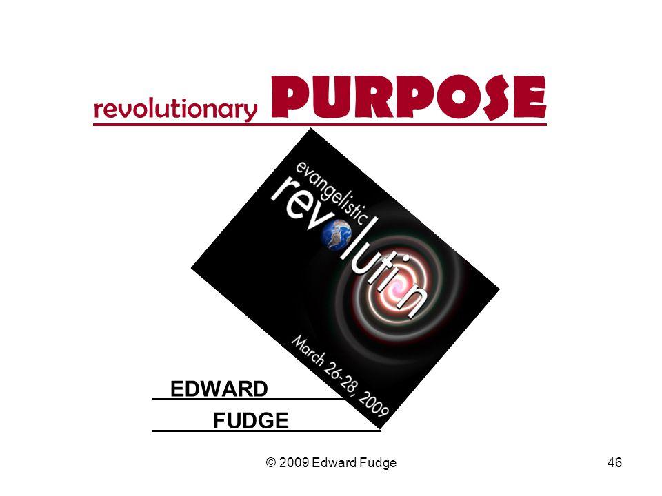 revolutionary PURPOSE EDWARD. FUDGE. 46© 2009 Edward Fudge