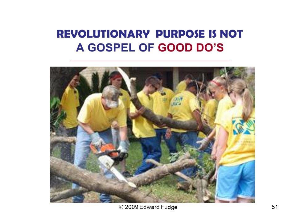 REVOLUTIONARY PURPOSE IS NOT A GOSPEL OF GOOD DO'S _________________________________________________________________ 51© 2009 Edward Fudge