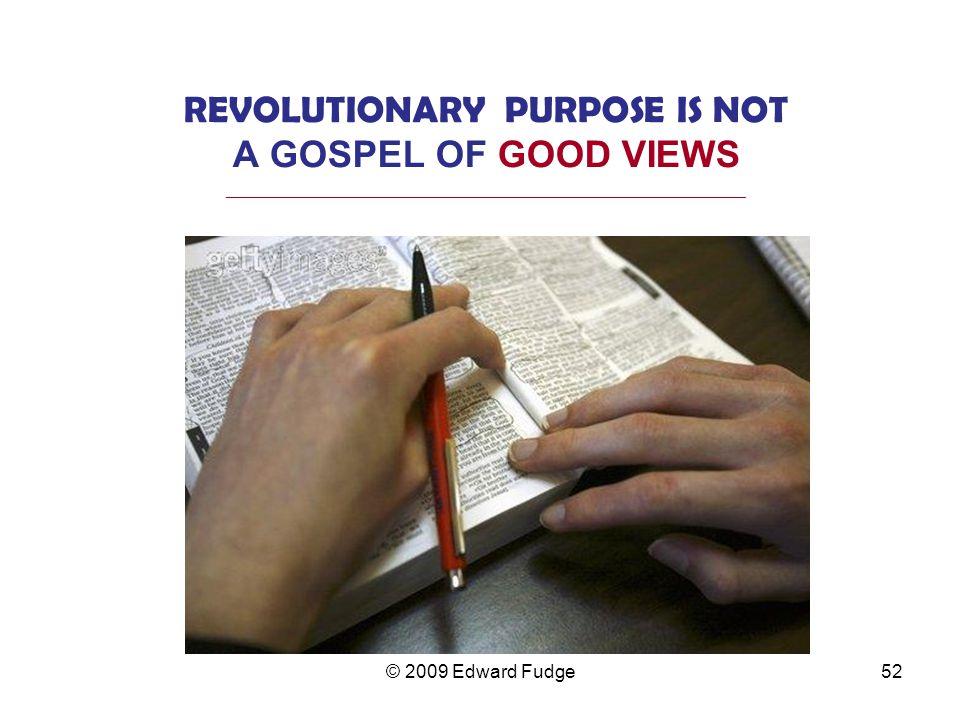 REVOLUTIONARY PURPOSE IS NOT A GOSPEL OF GOOD VIEWS _________________________________________________________________ 52© 2009 Edward Fudge