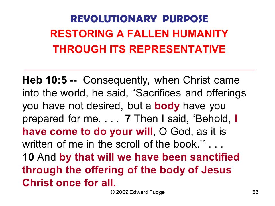REVOLUTIONARY PURPOSE RESTORING A FALLEN HUMANITY THROUGH ITS REPRESENTATIVE ___________________________________________ Heb 10:5 -- Consequently, when Christ came into the world, he said, Sacrifices and offerings you have not desired, but a body have you prepared for me....