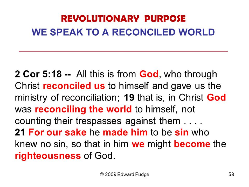REVOLUTIONARY PURPOSE WE SPEAK TO A RECONCILED WORLD ___________________________________________ 2 Cor 5:18 -- All this is from God, who through Christ reconciled us to himself and gave us the ministry of reconciliation; 19 that is, in Christ God was reconciling the world to himself, not counting their trespasses against them....
