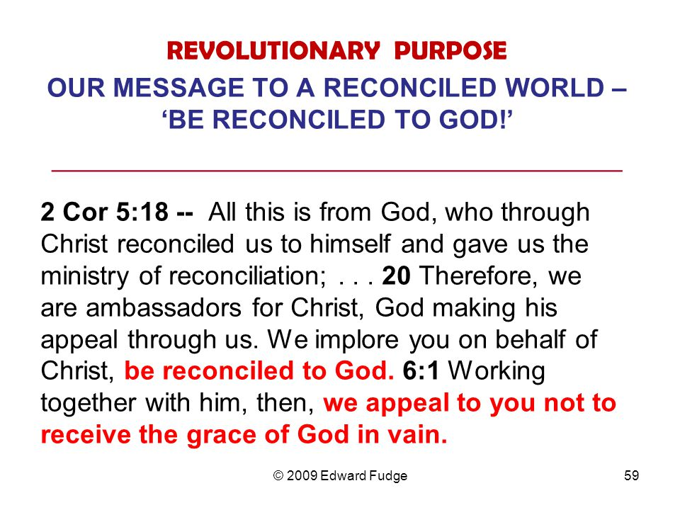 REVOLUTIONARY PURPOSE OUR MESSAGE TO A RECONCILED WORLD – 'BE RECONCILED TO GOD!' ___________________________________________ 2 Cor 5:18 -- All this is from God, who through Christ reconciled us to himself and gave us the ministry of reconciliation;...