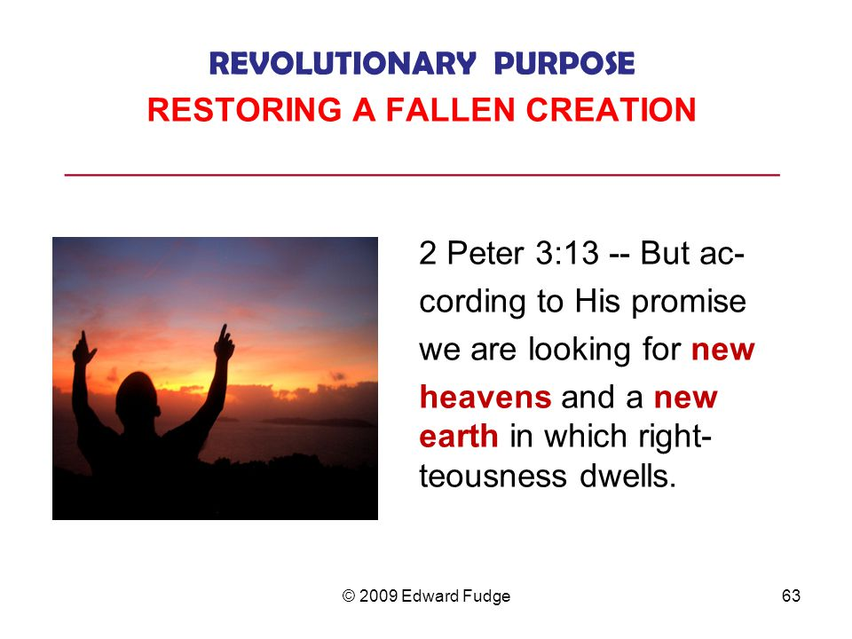 REVOLUTIONARY PURPOSE RESTORING A FALLEN CREATION ___________________________________________ 2 Peter 3:13 -- But ac- cording to His promise we are looking for new heavens and a new earth in which right- teousness dwells.
