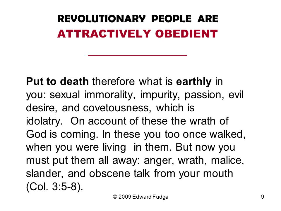 REVOLUTIONARY PEOPLE ARE ATTRACTIVELY OBEDIENT __________________ Put to death therefore what is earthly in you: sexual immorality, impurity, passion, evil desire, and covetousness, which is idolatry.