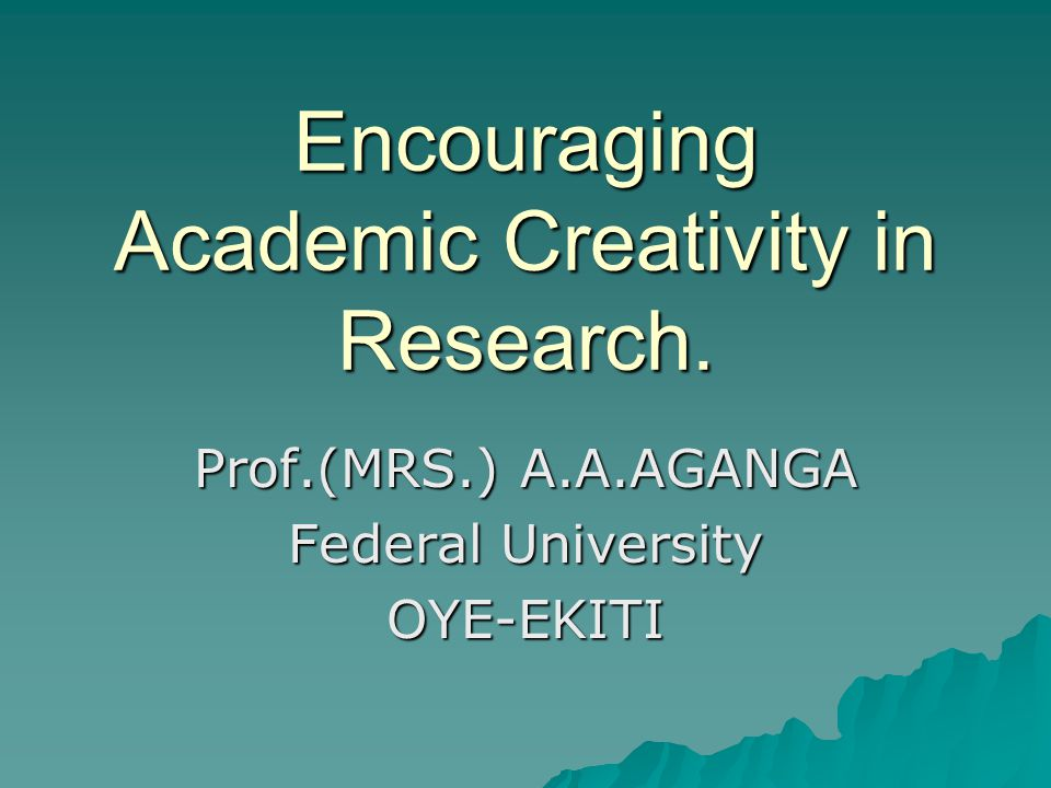 Encouraging Academic Creativity in Research. Prof.(MRS.) A.A.AGANGA Federal University OYE-EKITI