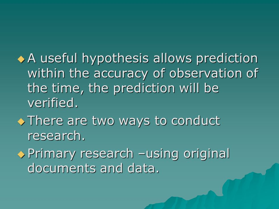  A useful hypothesis allows prediction within the accuracy of observation of the time, the prediction will be verified.