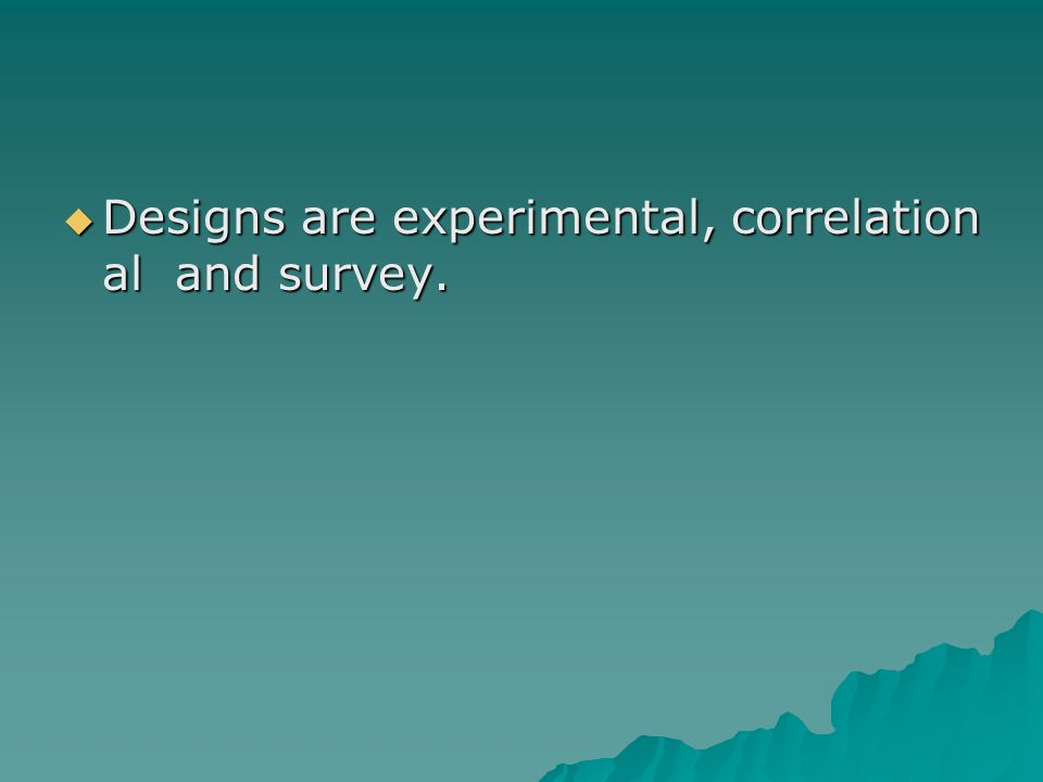  Designs are experimental, correlation al and survey.