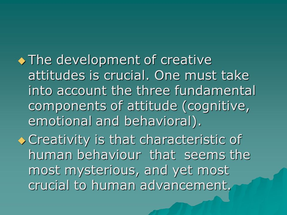  The development of creative attitudes is crucial.