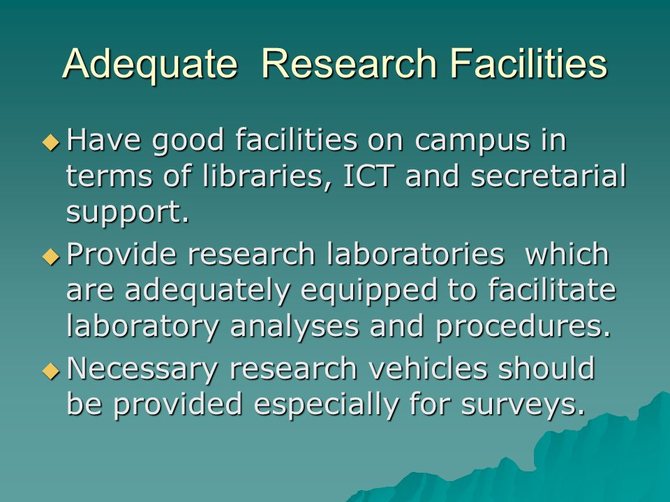 Adequate Research Facilities  Have good facilities on campus in terms of libraries, ICT and secretarial support.