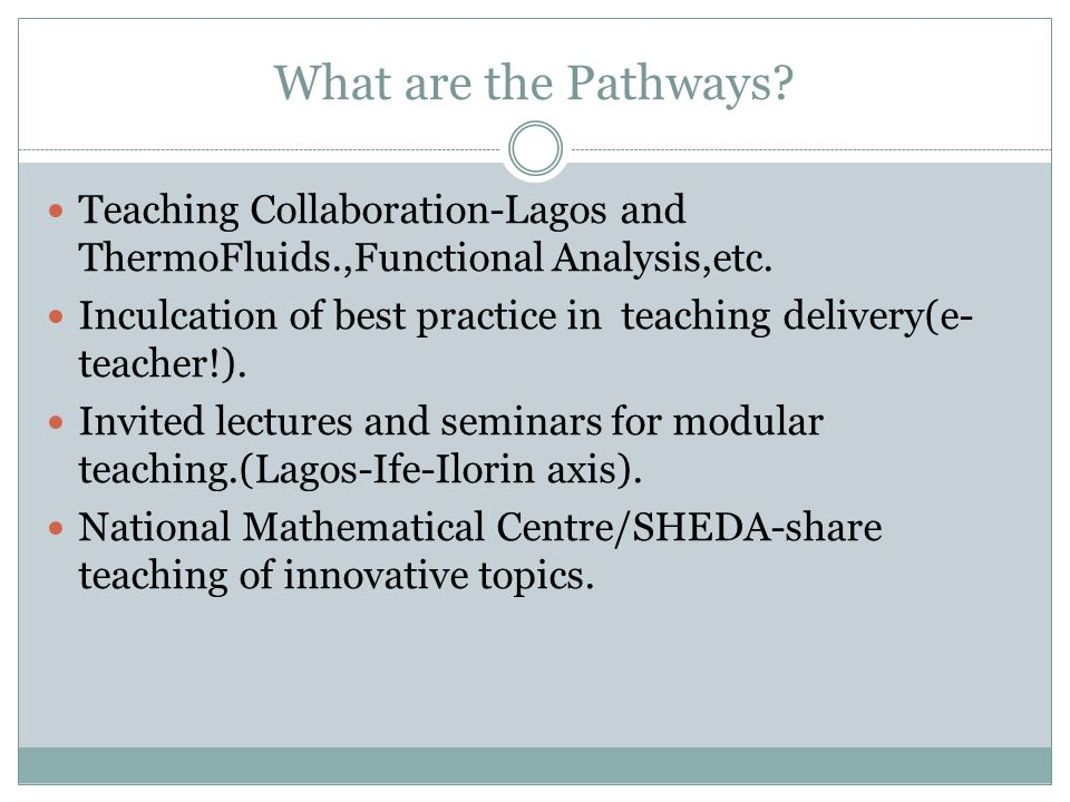 What are the Pathways? Teaching Collaboration-Lagos and ThermoFluids.,Functional Analysis,etc. Inculcation of best practice in teaching delivery(e- te