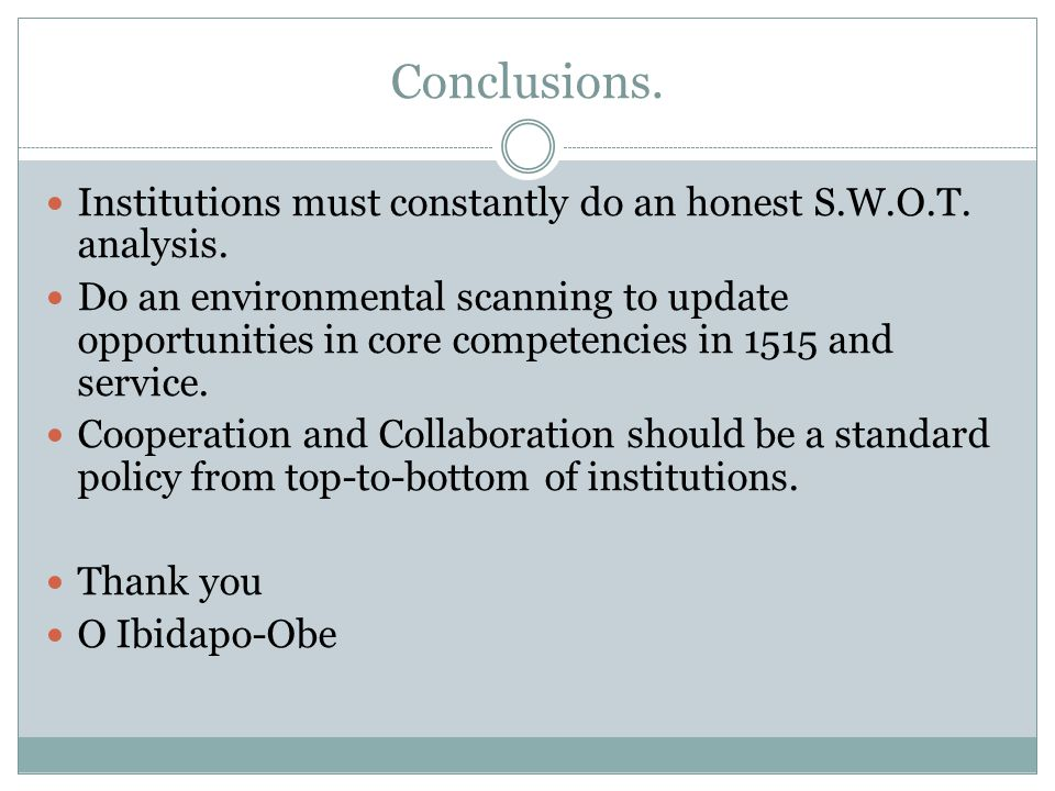 Conclusions. Institutions must constantly do an honest S.W.O.T. analysis. Do an environmental scanning to update opportunities in core competencies in