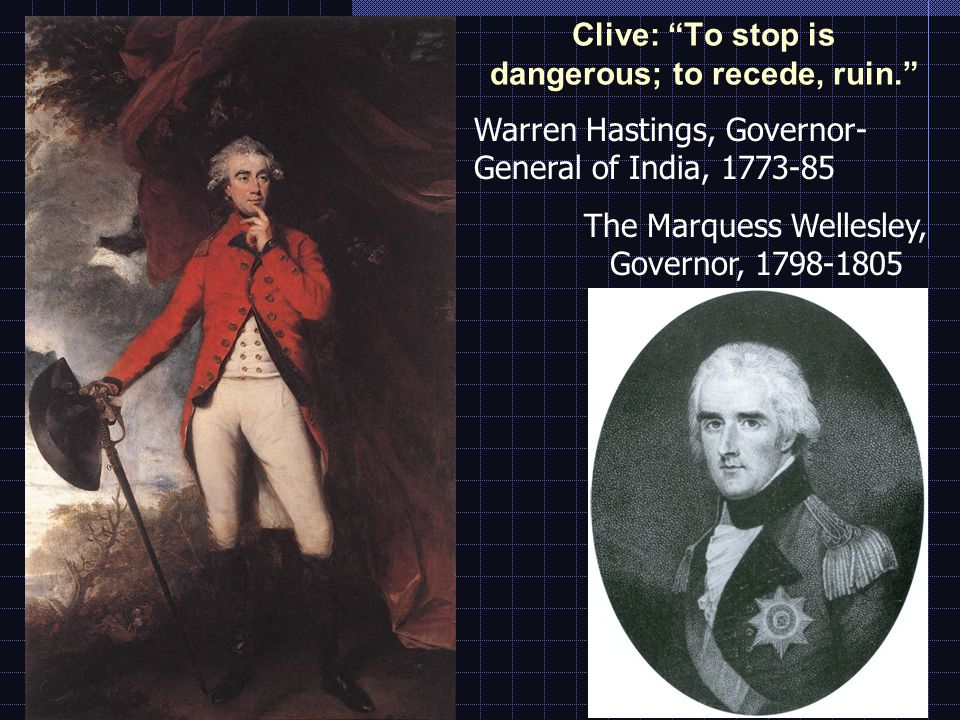 Clive: To stop is dangerous; to recede, ruin. Warren Hastings, Governor- General of India, 1773-85 The Marquess Wellesley, Governor, 1798-1805
