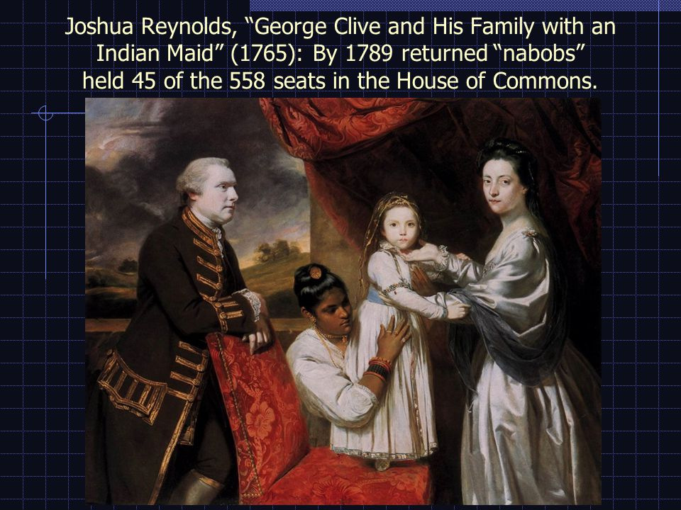 Joshua Reynolds, George Clive and His Family with an Indian Maid (1765): By 1789 returned nabobs held 45 of the 558 seats in the House of Commons.