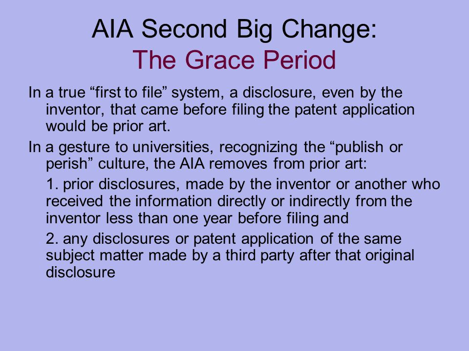 AIA Second Big Change: The Grace Period In a true first to file system, a disclosure, even by the inventor, that came before filing the patent application would be prior art.