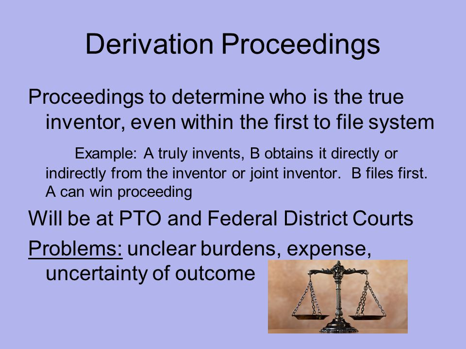 Derivation Proceedings Proceedings to determine who is the true inventor, even within the first to file system Example: A truly invents, B obtains it directly or indirectly from the inventor or joint inventor.