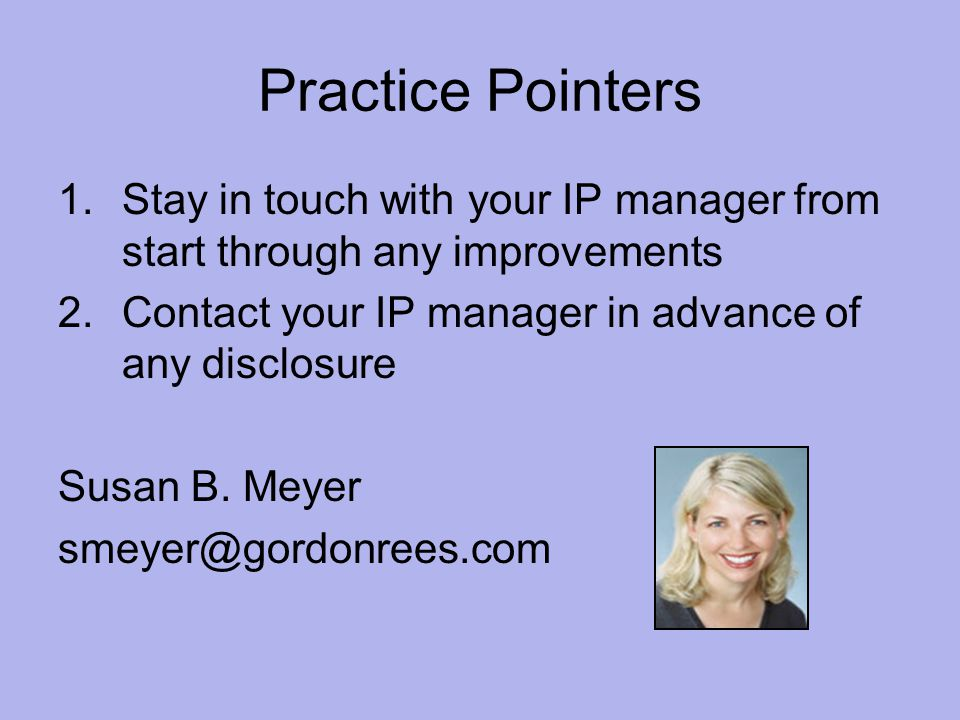 Practice Pointers 1.Stay in touch with your IP manager from start through any improvements 2.Contact your IP manager in advance of any disclosure Susan B.