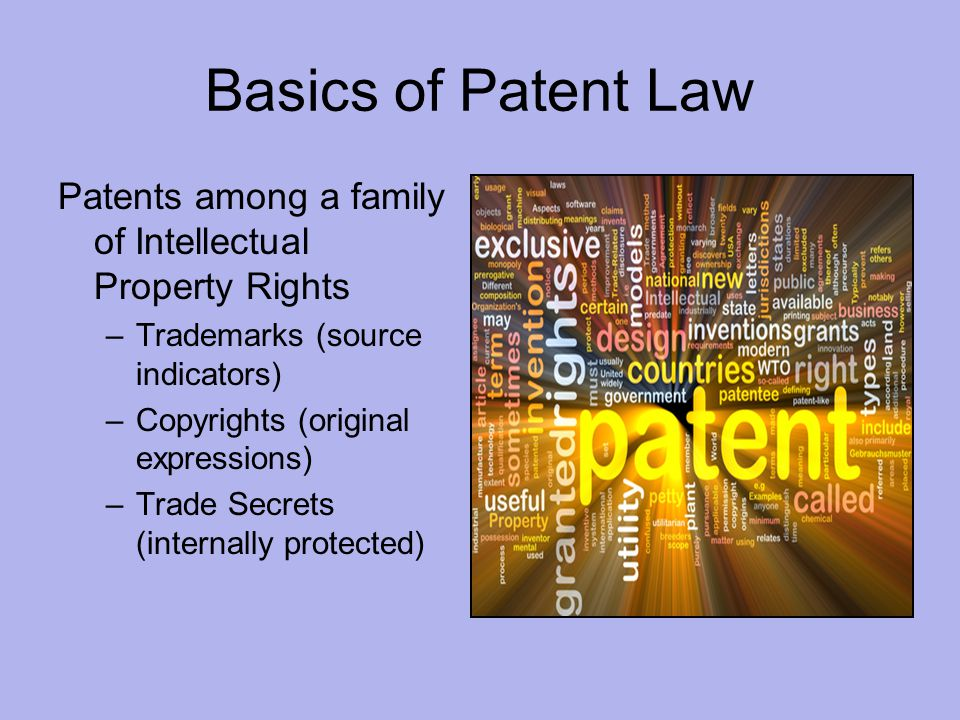 Basics of Patent Law Patents among a family of Intellectual Property Rights –Trademarks (source indicators) –Copyrights (original expressions) –Trade Secrets (internally protected)