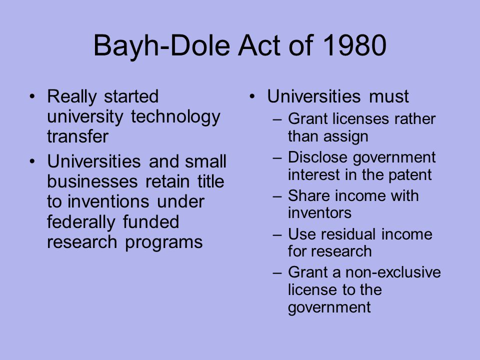 Bayh-Dole Act of 1980 Really started university technology transfer Universities and small businesses retain title to inventions under federally funded research programs Universities must –Grant licenses rather than assign –Disclose government interest in the patent –Share income with inventors –Use residual income for research –Grant a non-exclusive license to the government