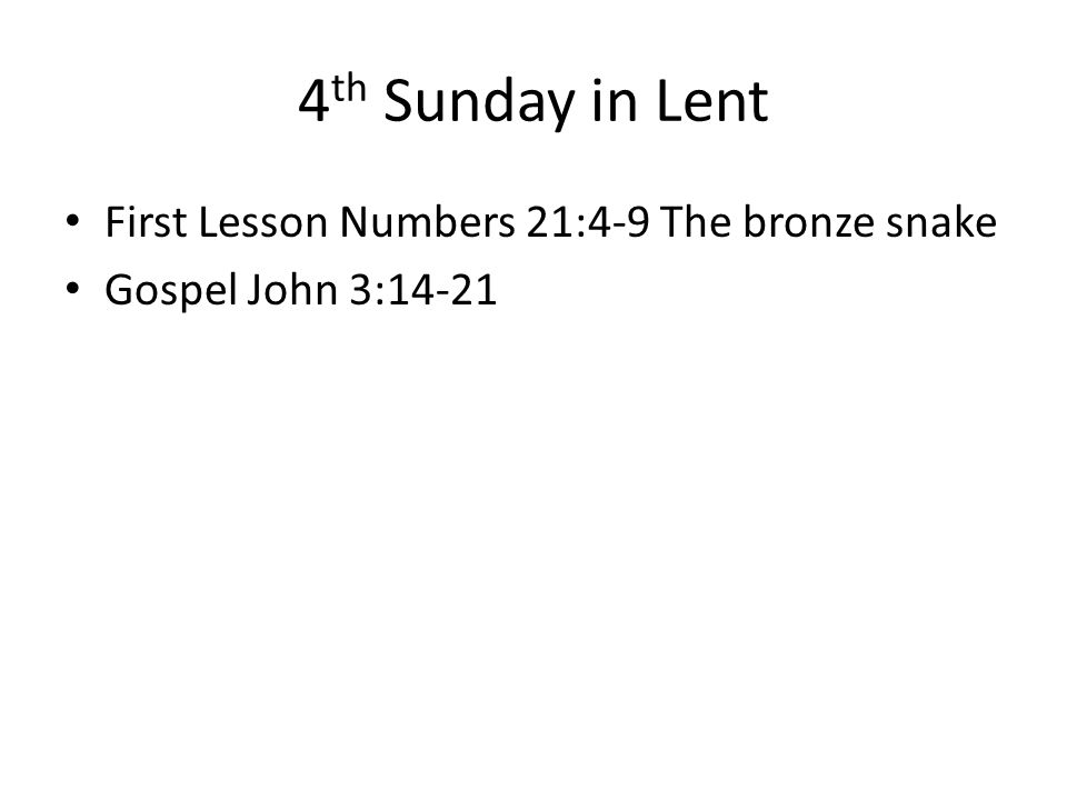 4 th Sunday in Lent First Lesson Numbers 21:4-9 The bronze snake Gospel John 3:14-21
