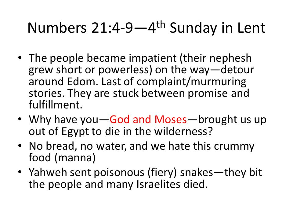 Numbers 21:4-9—4 th Sunday in Lent The people became impatient (their nephesh grew short or powerless) on the way—detour around Edom.