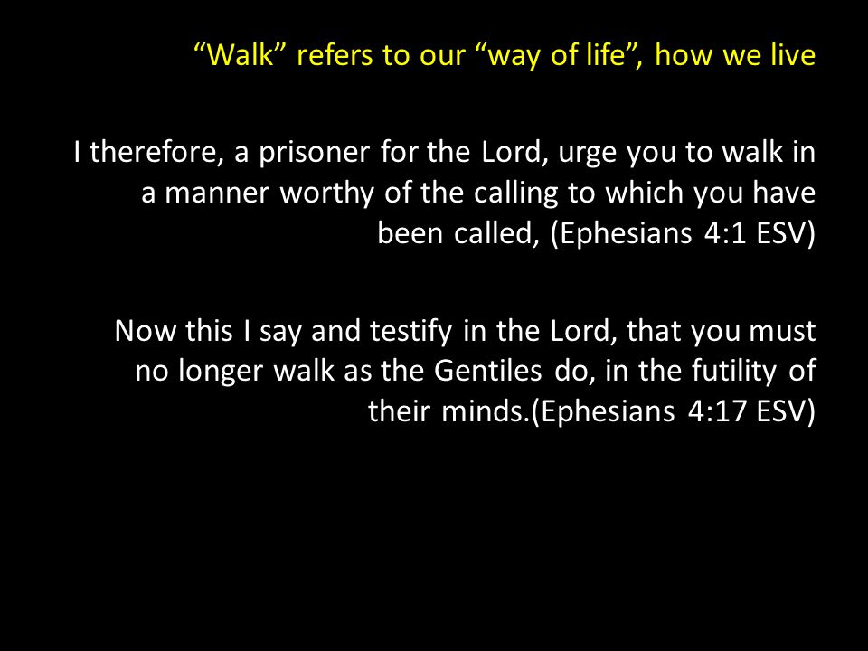 Walk refers to our way of life , how we live I therefore, a prisoner for the Lord, urge you to walk in a manner worthy of the calling to which you have been called, (Ephesians 4:1 ESV) Now this I say and testify in the Lord, that you must no longer walk as the Gentiles do, in the futility of their minds.(Ephesians 4:17 ESV)