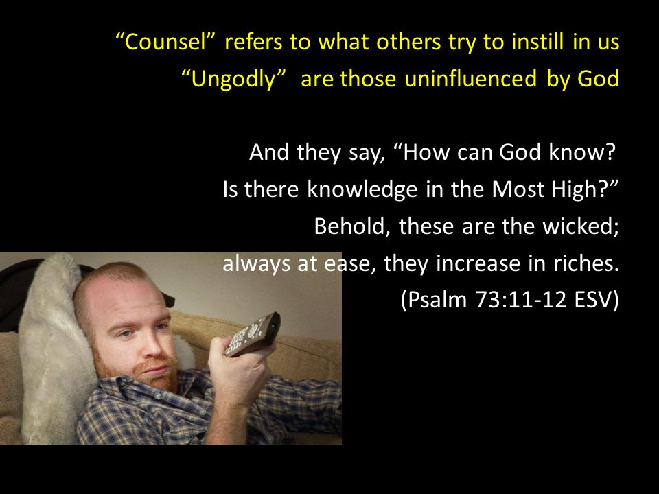 Counsel refers to what others try to instill in us Ungodly are those uninfluenced by God And they say, How can God know.