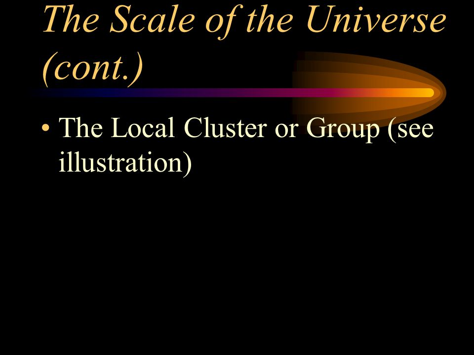 The Scale of the Universe (cont.) The Local Cluster or Group (see illustration)
