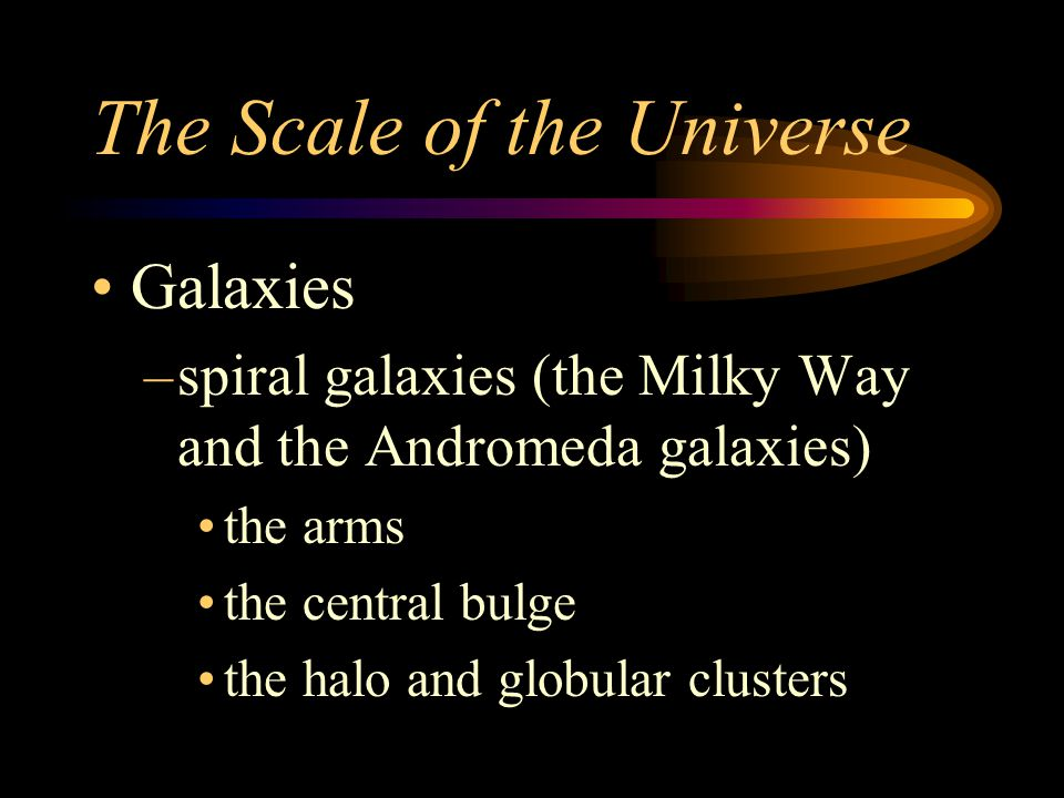 The Scale of the Universe Galaxies –spiral galaxies (the Milky Way and the Andromeda galaxies) the arms the central bulge the halo and globular clusters