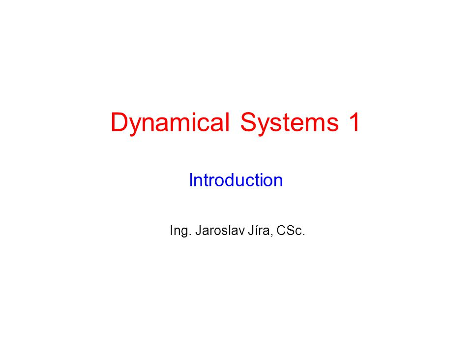 Dynamical Systems 1 Introduction Ing. Jaroslav Jíra, CSc.
