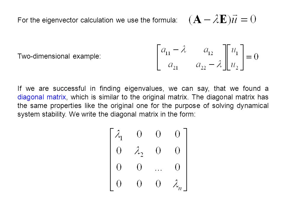 For the eigenvector calculation we use the formula: Two-dimensional example: If we are successful in finding eigenvalues, we can say, that we found a