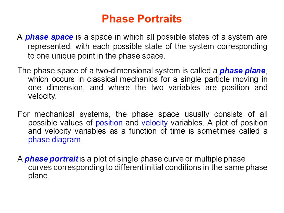 Phase Portraits A phase space is a space in which all possible states of a system are represented, with each possible state of the system correspondin