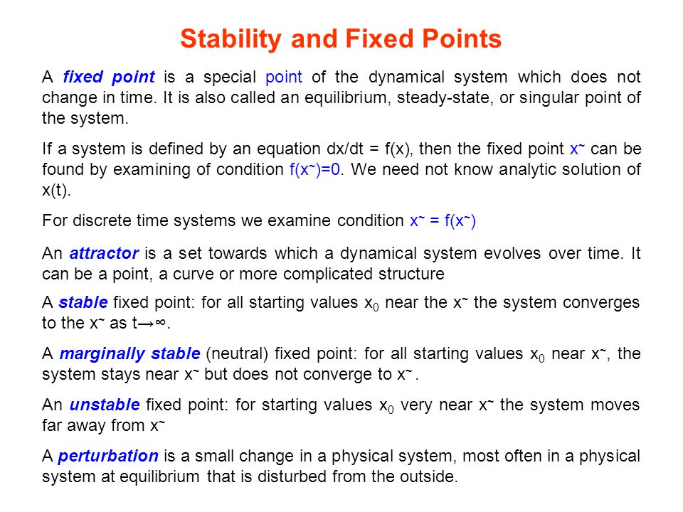 Stability and Fixed Points A fixed point is a special point of the dynamical system which does not change in time. It is also called an equilibrium, s