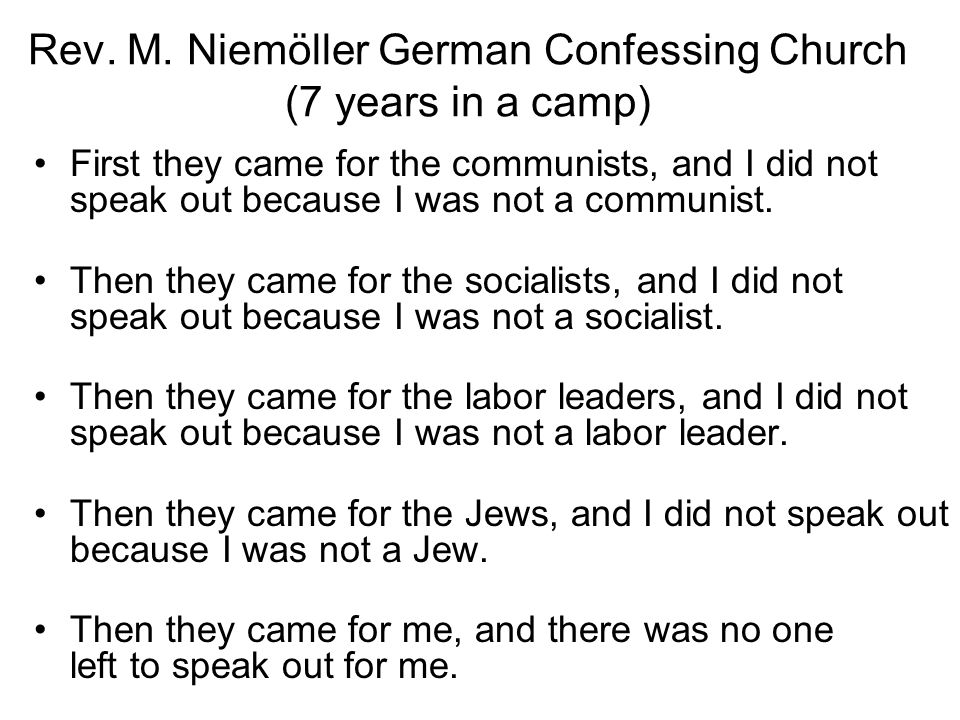Rev. M. Niemöller German Confessing Church (7 years in a camp) First they came for the communists, and I did not speak out because I was not a communi