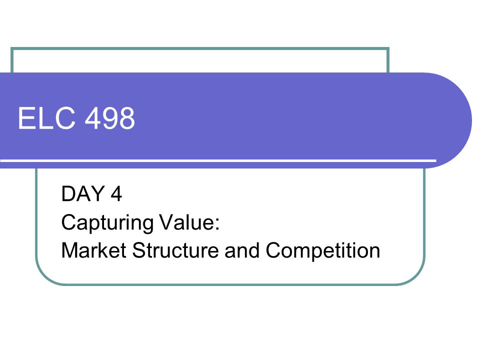 ELC 498 DAY 4 Capturing Value: Market Structure and Competition