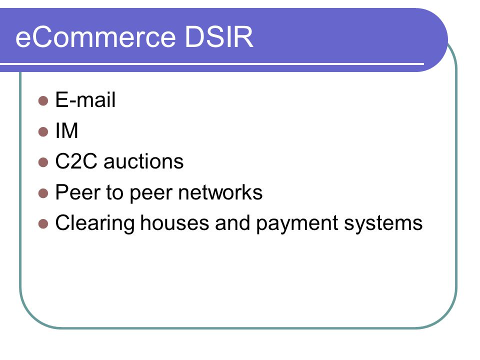 eCommerce DSIR E-mail IM C2C auctions Peer to peer networks Clearing houses and payment systems