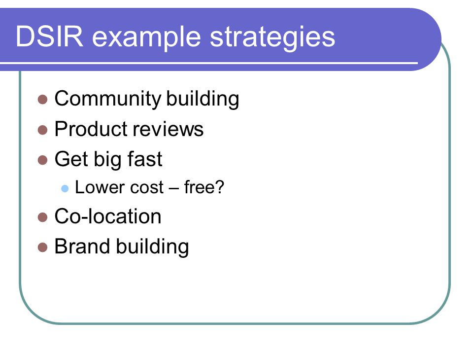 DSIR example strategies Community building Product reviews Get big fast Lower cost – free.