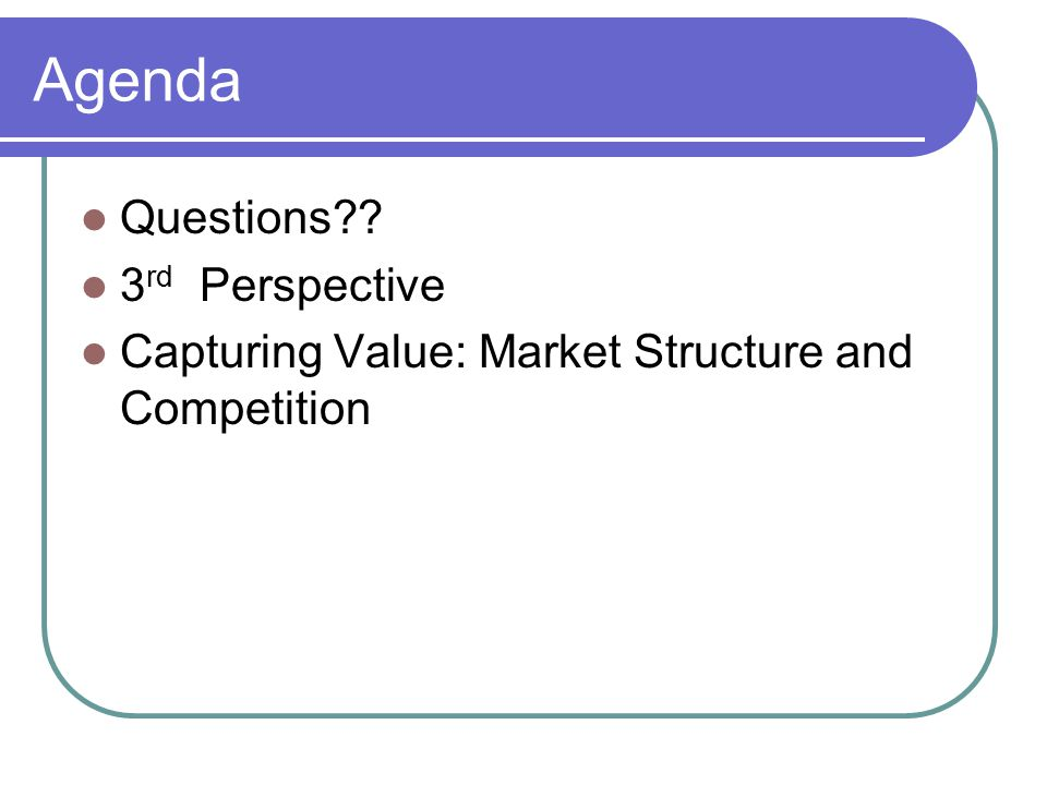 Agenda Questions?? 3 rd Perspective Capturing Value: Market Structure and Competition