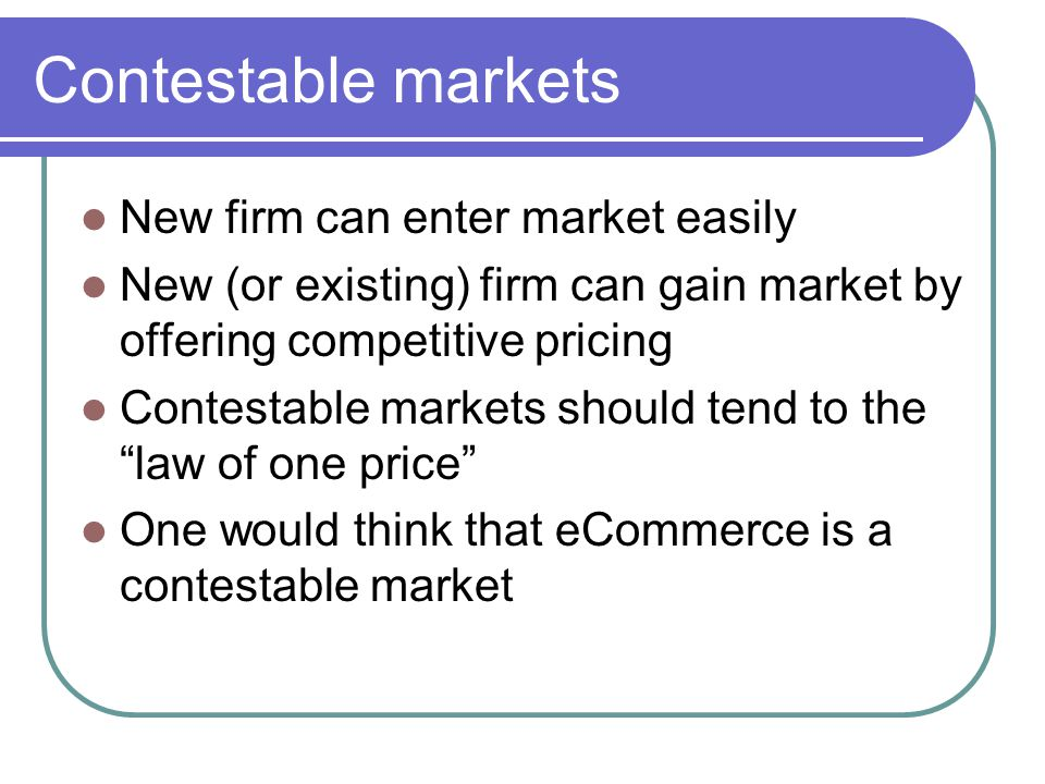 Contestable markets New firm can enter market easily New (or existing) firm can gain market by offering competitive pricing Contestable markets should tend to the law of one price One would think that eCommerce is a contestable market