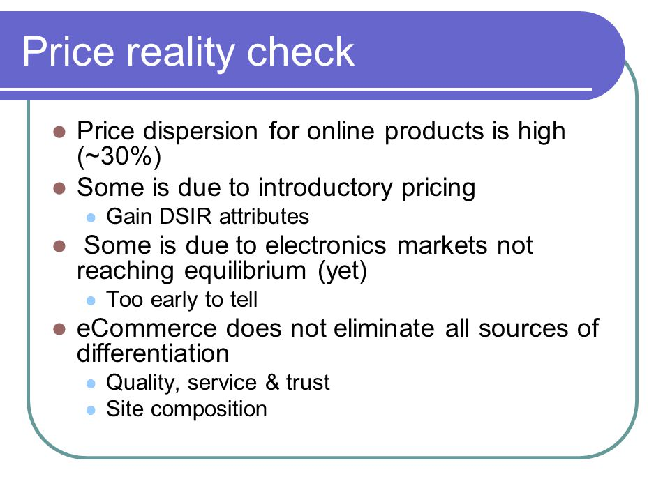 Price reality check Price dispersion for online products is high (~30%) Some is due to introductory pricing Gain DSIR attributes Some is due to electr